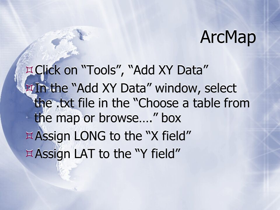 ArcMap  Click on Tools , Add XY Data  In the Add XY Data window, select the.txt file in the Choose a table from the map or browse…. box  Assign LONG to the X field  Assign LAT to the Y field  Click on Tools , Add XY Data  In the Add XY Data window, select the.txt file in the Choose a table from the map or browse…. box  Assign LONG to the X field  Assign LAT to the Y field