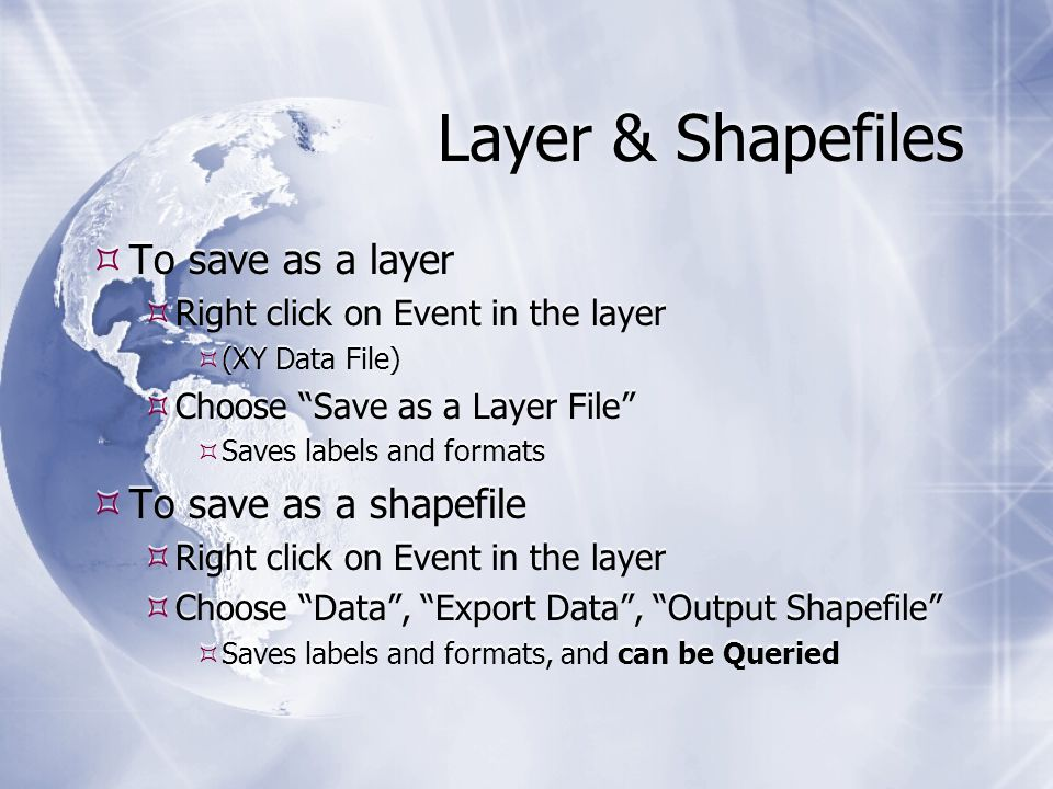 Layer & Shapefiles  To save as a layer  Right click on Event in the layer  (XY Data File)  Choose Save as a Layer File  Saves labels and formats  To save as a shapefile  Right click on Event in the layer  Choose Data , Export Data , Output Shapefile  Saves labels and formats, and can be Queried  To save as a layer  Right click on Event in the layer  (XY Data File)  Choose Save as a Layer File  Saves labels and formats  To save as a shapefile  Right click on Event in the layer  Choose Data , Export Data , Output Shapefile  Saves labels and formats, and can be Queried