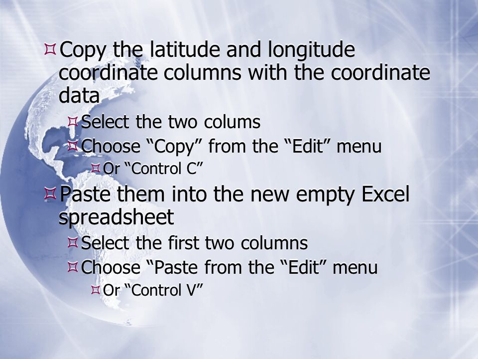 Copy the latitude and longitude coordinate columns with the coordinate data  Select the two colums  Choose Copy from the Edit menu  Or Control C  Paste them into the new empty Excel spreadsheet  Select the first two columns  Choose Paste from the Edit menu  Or Control V  Copy the latitude and longitude coordinate columns with the coordinate data  Select the two colums  Choose Copy from the Edit menu  Or Control C  Paste them into the new empty Excel spreadsheet  Select the first two columns  Choose Paste from the Edit menu  Or Control V