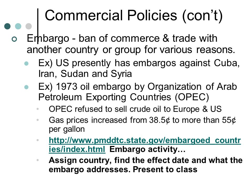 Commercial Policies (con't) Embargo - ban of commerce & trade with another country or group for various reasons.