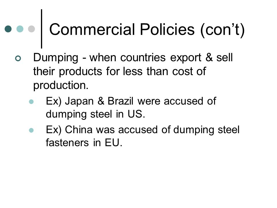 Commercial Policies (con't) Dumping - when countries export & sell their products for less than cost of production.