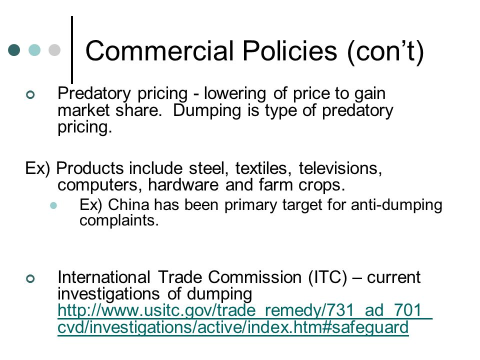 Commercial Policies (con't) Predatory pricing - lowering of price to gain market share.