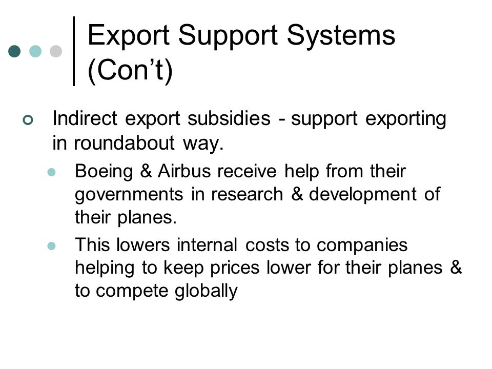Export Support Systems (Con't) Indirect export subsidies - support exporting in roundabout way.