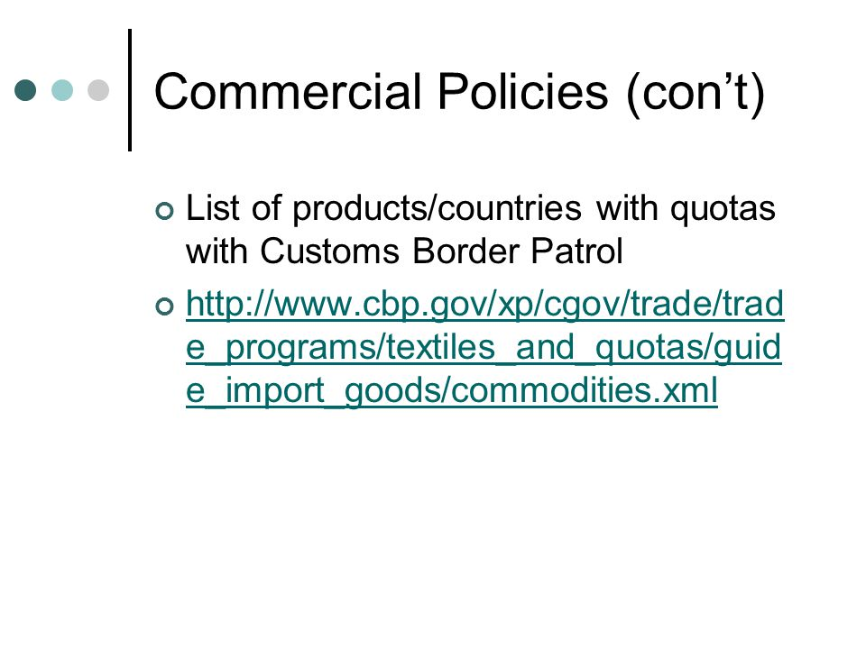 Commercial Policies (con't) List of products/countries with quotas with Customs Border Patrol http://www.cbp.gov/xp/cgov/trade/trad e_programs/textiles_and_quotas/guid e_import_goods/commodities.xml