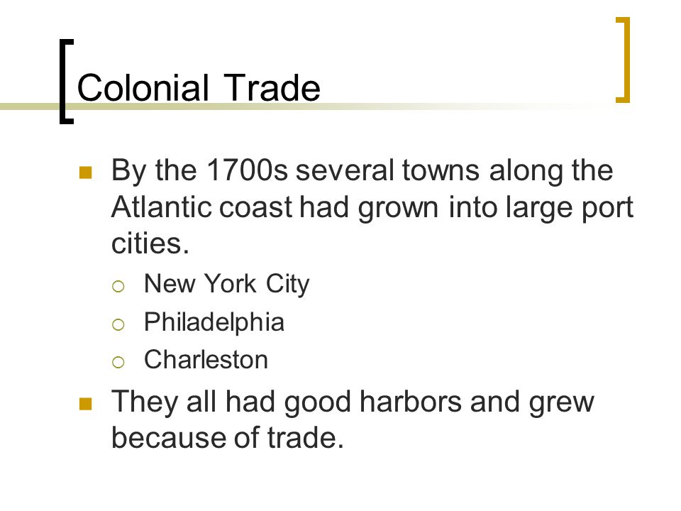 Colonial Trade By the 1700s several towns along the Atlantic coast had grown into large port cities.