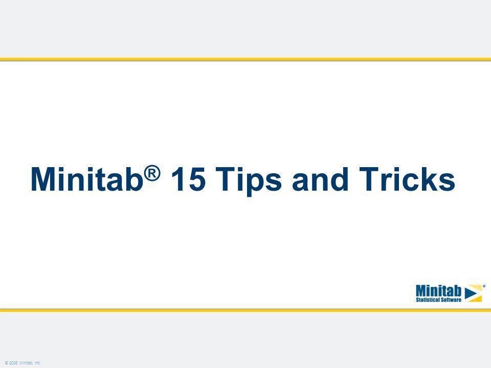 © 2008 Minitab, Inc. Minitab ® 15 Tips and Tricks