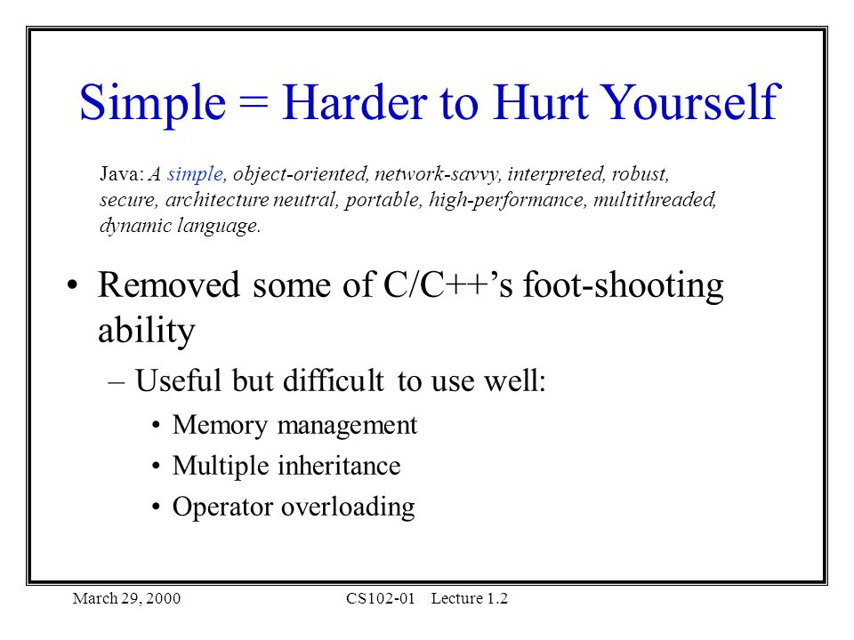 March 29, 2000CS102-01Lecture 1.2 Simple = Harder to Hurt Yourself Java: A simple, object-oriented, network-savvy, interpreted, robust, secure, architecture neutral, portable, high-performance, multithreaded, dynamic language.