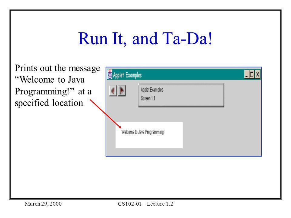 March 29, 2000CS102-01Lecture 1.2 Run It, and Ta-Da.
