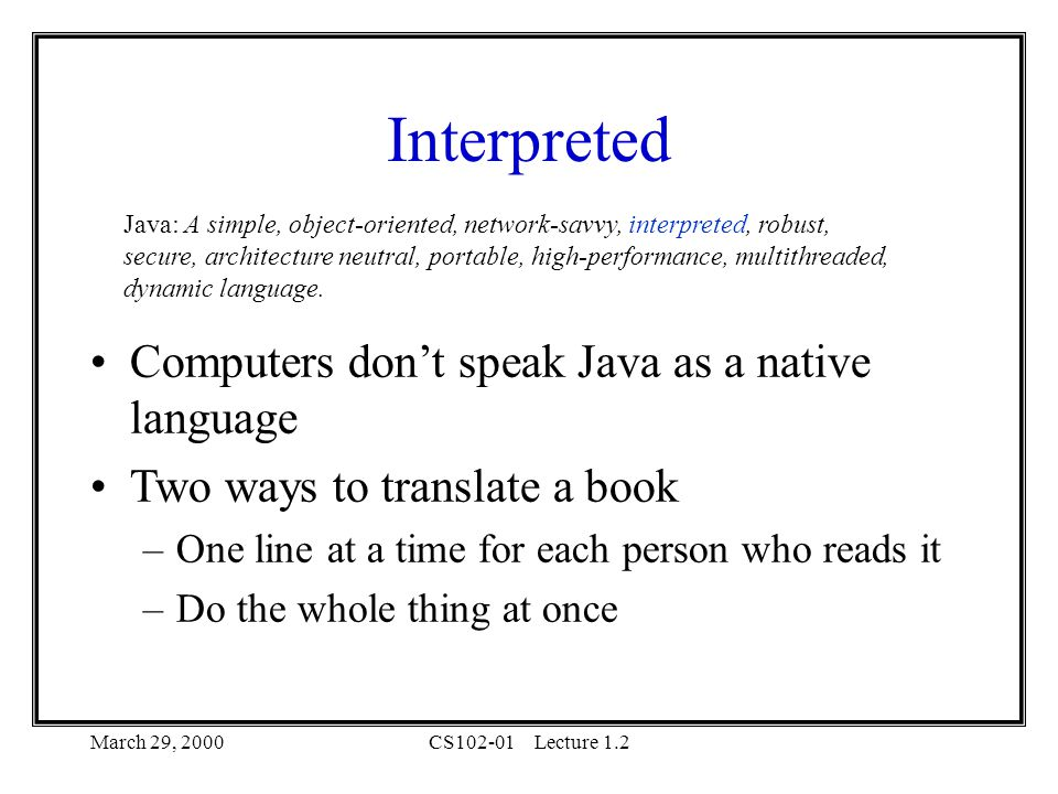 March 29, 2000CS102-01Lecture 1.2 Interpreted Computers don't speak Java as a native language Two ways to translate a book –One line at a time for each person who reads it –Do the whole thing at once Java: A simple, object-oriented, network-savvy, interpreted, robust, secure, architecture neutral, portable, high-performance, multithreaded, dynamic language.