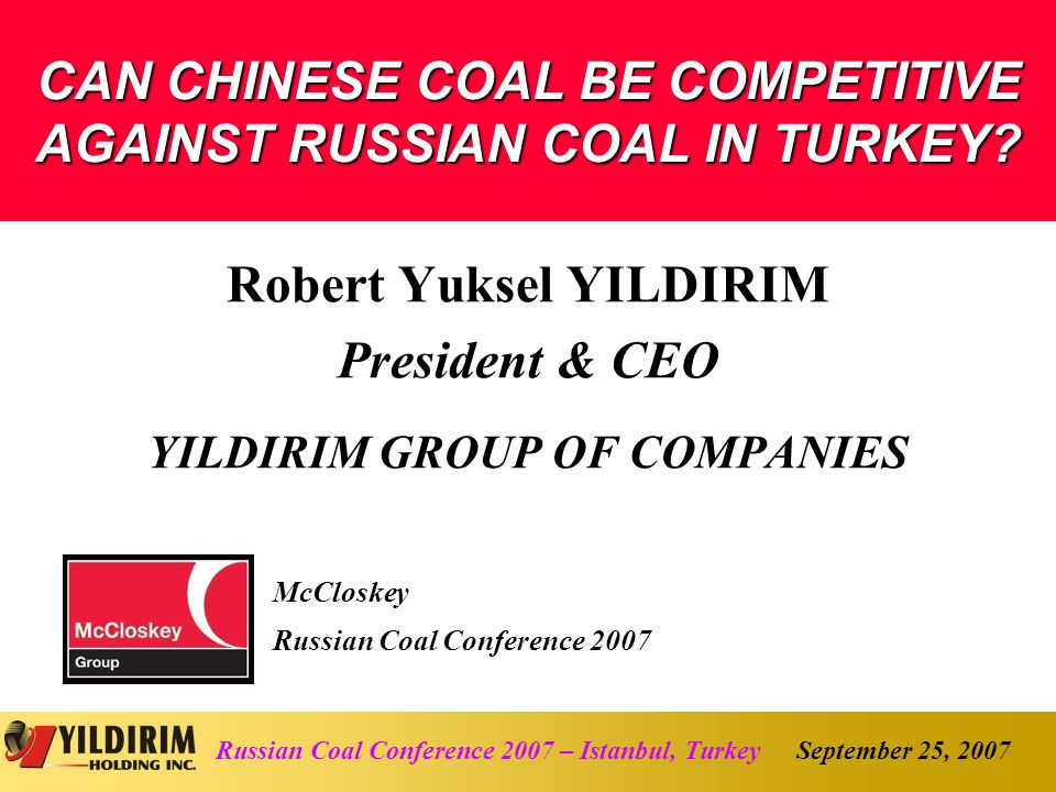 September 25, 2007Russian Coal Conference 2007 – Istanbul, Turkey Disclaimer This document does not constitute or form part of and should not be construed as, an offer to sell or issue or the solicitation of an offer to buy or acquire securities of YILDIRIM Holding Inc.