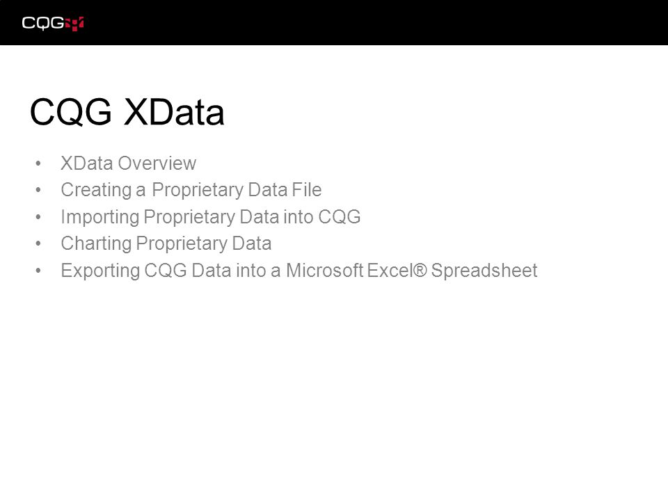 XData Overview Creating a Proprietary Data File Importing Proprietary Data into CQG Charting Proprietary Data Exporting CQG Data into a Microsoft Excel® Spreadsheet CQG XData