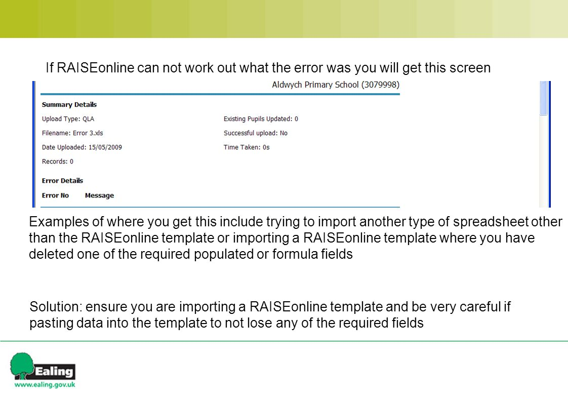 If RAISEonline can not work out what the error was you will get this screen Examples of where you get this include trying to import another type of spreadsheet other than the RAISEonline template or importing a RAISEonline template where you have deleted one of the required populated or formula fields Solution: ensure you are importing a RAISEonline template and be very careful if pasting data into the template to not lose any of the required fields
