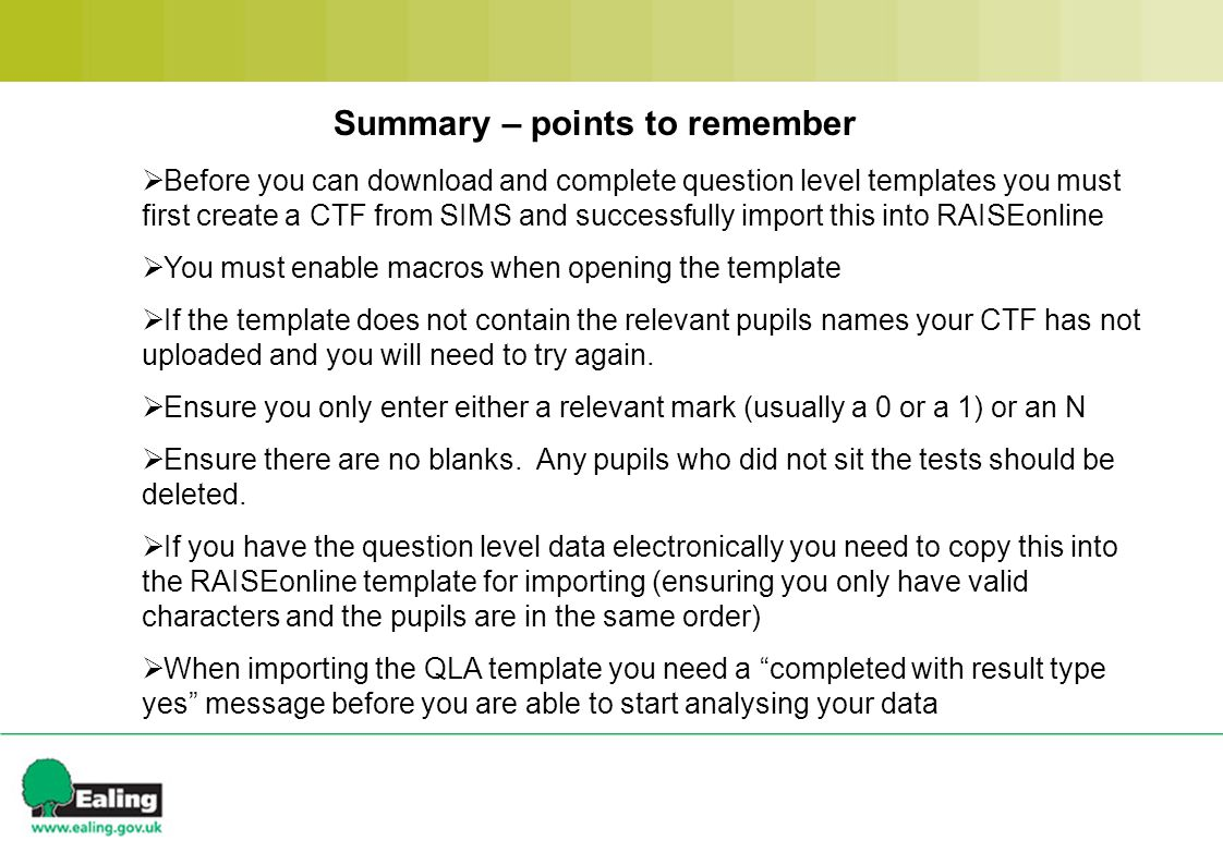Summary – points to remember  Before you can download and complete question level templates you must first create a CTF from SIMS and successfully import this into RAISEonline  You must enable macros when opening the template  If the template does not contain the relevant pupils names your CTF has not uploaded and you will need to try again.
