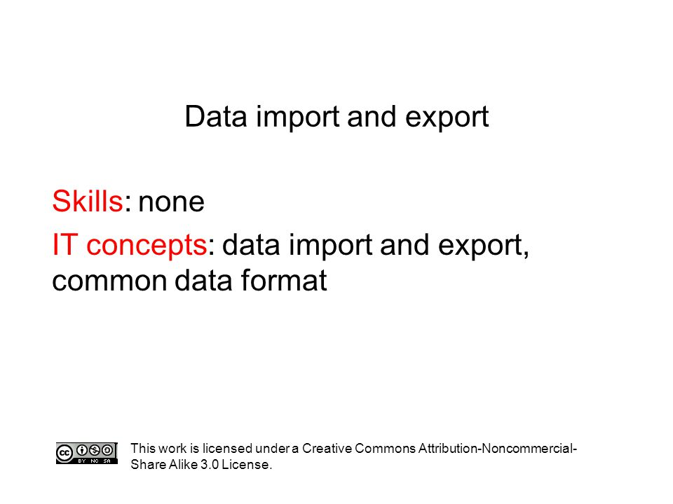Data import and export Skills: none IT concepts: data import and export, common data format This work is licensed under a Creative Commons Attribution