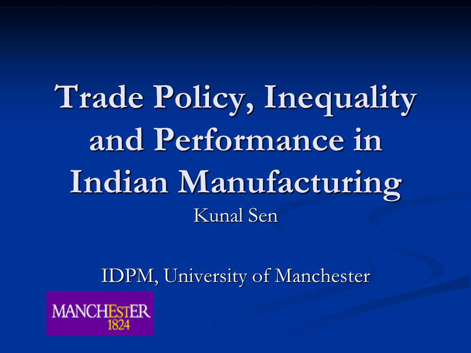 Trade Policy, Inequality and Performance in Indian Manufacturing Kunal Sen IDPM, University of Manchester