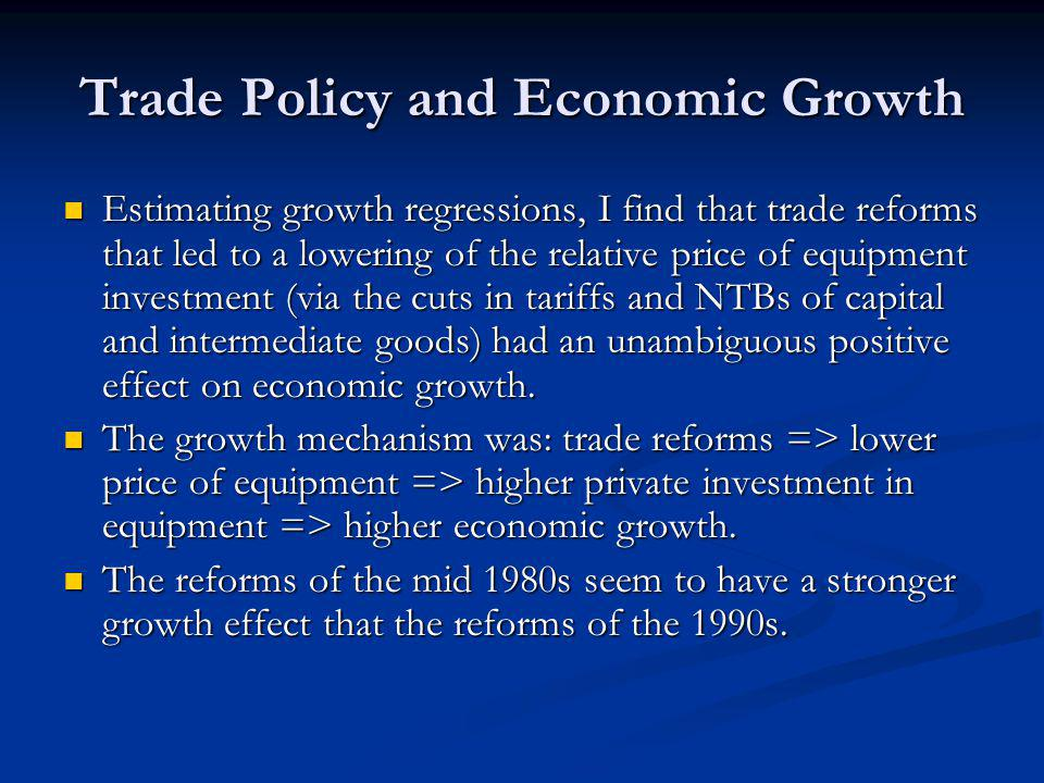 Trade Policy and Economic Growth Estimating growth regressions, I find that trade reforms that led to a lowering of the relative price of equipment in