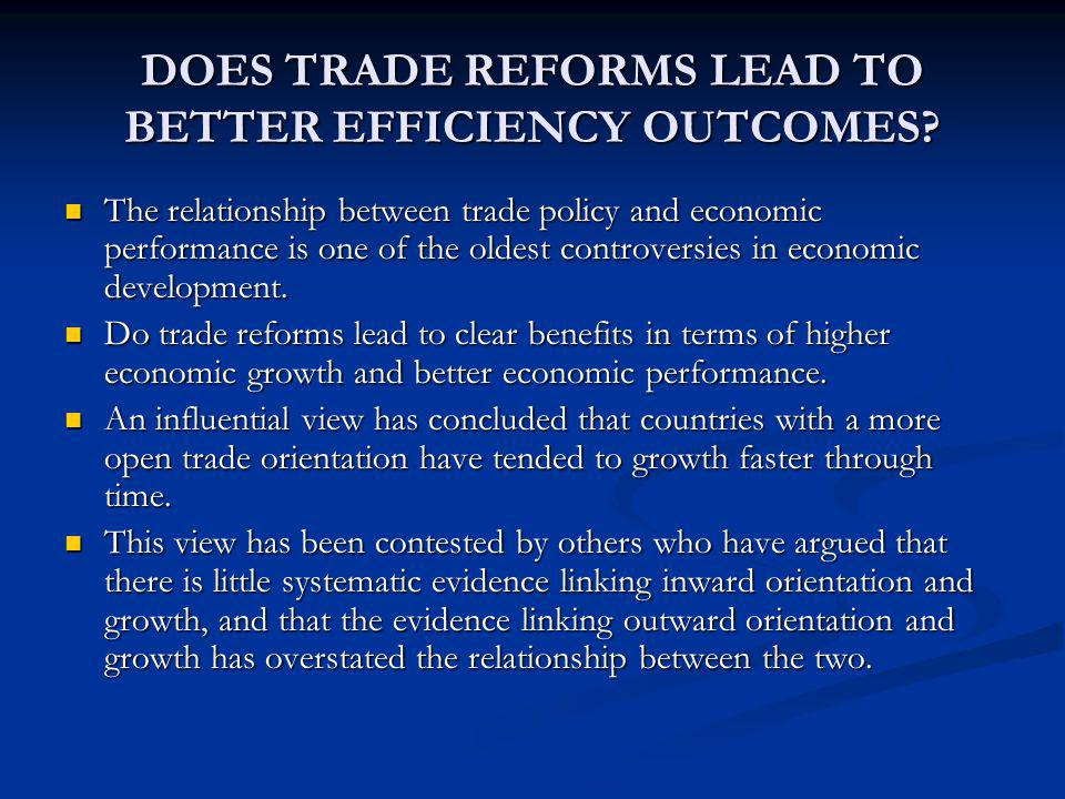 DOES TRADE REFORMS LEAD TO BETTER EFFICIENCY OUTCOMES? The relationship between trade policy and economic performance is one of the oldest controversi