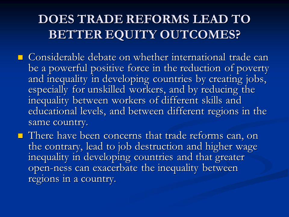 DOES TRADE REFORMS LEAD TO BETTER EQUITY OUTCOMES? Considerable debate on whether international trade can be a powerful positive force in the reductio