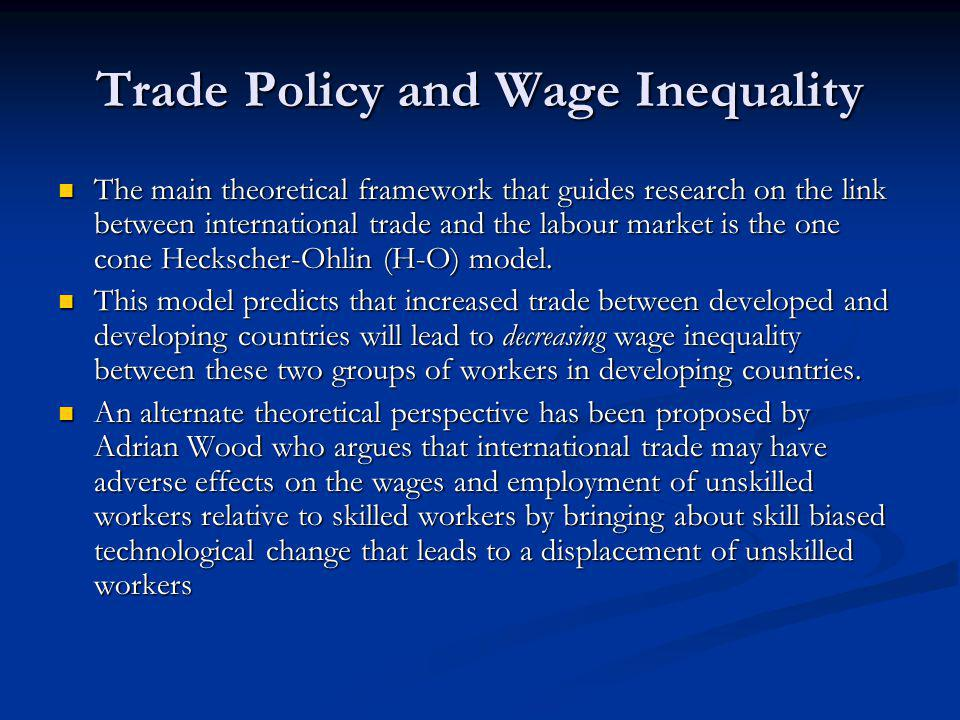 Trade Policy and Wage Inequality The main theoretical framework that guides research on the link between international trade and the labour market is
