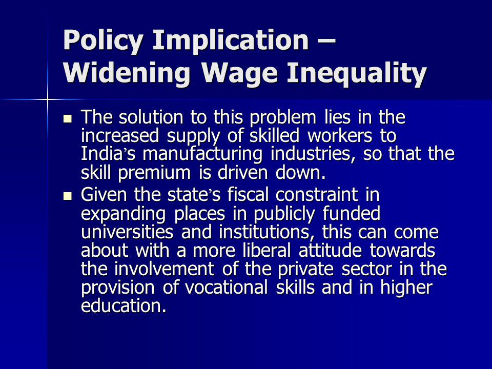 Policy Implication – Widening Wage Inequality The solution to this problem lies in the increased supply of skilled workers to India ' s manufacturing
