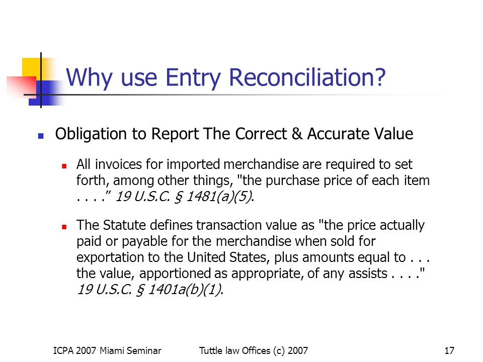 ICPA 2007 Miami SeminarTuttle law Offices (c) 200717 Why use Entry Reconciliation? Obligation to Report The Correct & Accurate Value All invoices for