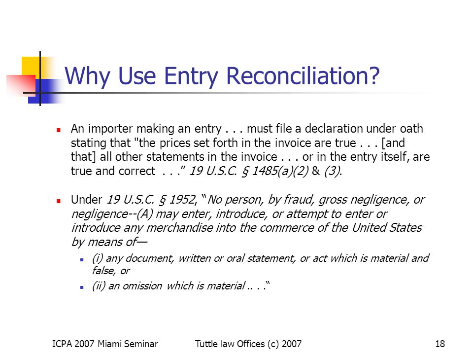 ICPA 2007 Miami SeminarTuttle law Offices (c) 200718 Why Use Entry Reconciliation? An importer making an entry... must file a declaration under oath s