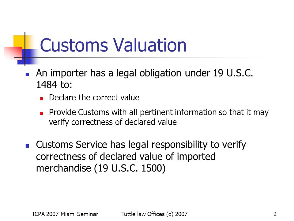 ICPA 2007 Miami SeminarTuttle law Offices (c) 20073 Customs Valuation: 1401a(b)(2) Related Party Rule Statute (19 USC 1401a) requires imported goods to be appraised at transaction value unless transaction value is found inappropriate (b)(2)(A) -- The transaction value of imported merchandise shall be the appraised value of that merchandise for the purposes of this chapter only if - *** (iv) the buyer and seller are not related, or the buyer and seller are related but the transaction value is acceptable Burden is on importer to establish that the relationship does not affect the price