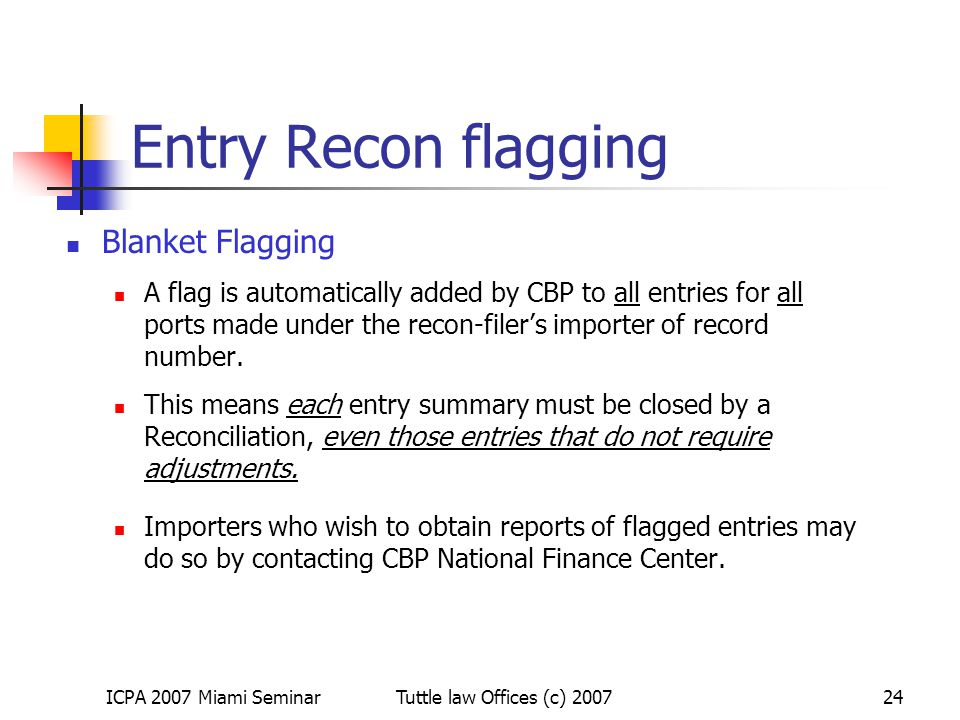 ICPA 2007 Miami SeminarTuttle law Offices (c) 200724 Entry Recon flagging Blanket Flagging A flag is automatically added by CBP to all entries for all