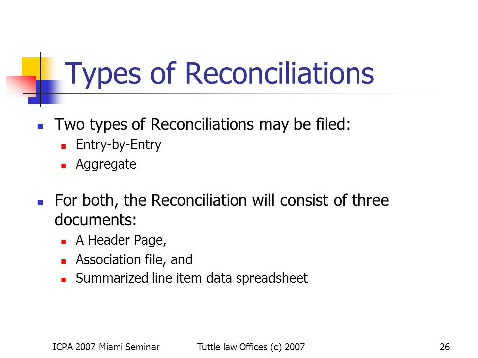 ICPA 2007 Miami SeminarTuttle law Offices (c) 200726 Types of Reconciliations Two types of Reconciliations may be filed: Entry-by-Entry Aggregate For