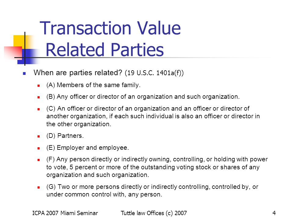 ICPA 2007 Miami SeminarTuttle law Offices (c) 20074 Transaction Value Related Parties When are parties related? (19 U.S.C. 1401a(f)) (A) Members of th