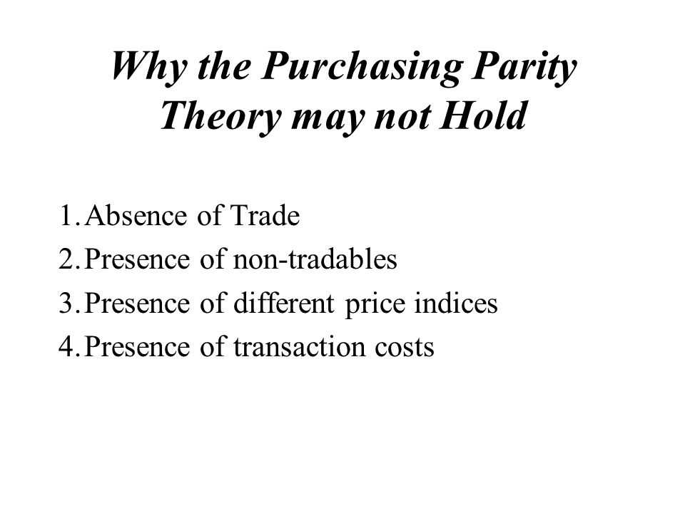 Why the Purchasing Parity Theory may not Hold 1.Absence of Trade 2.Presence of non-tradables 3.Presence of different price indices 4.Presence of transaction costs
