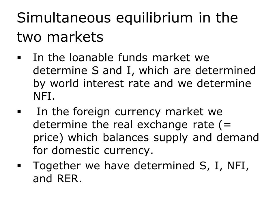 Simultaneous equilibrium in the two markets  In the loanable funds market we determine S and I, which are determined by world interest rate and we determine NFI.