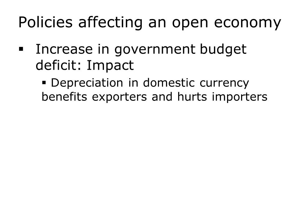 Policies affecting an open economy  Increase in government budget deficit: Impact  Depreciation in domestic currency benefits exporters and hurts im