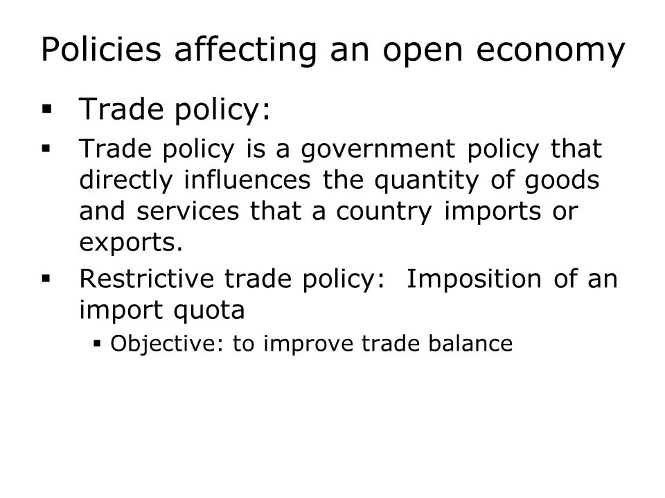 Policies affecting an open economy  Trade policy:  Trade policy is a government policy that directly influences the quantity of goods and services t