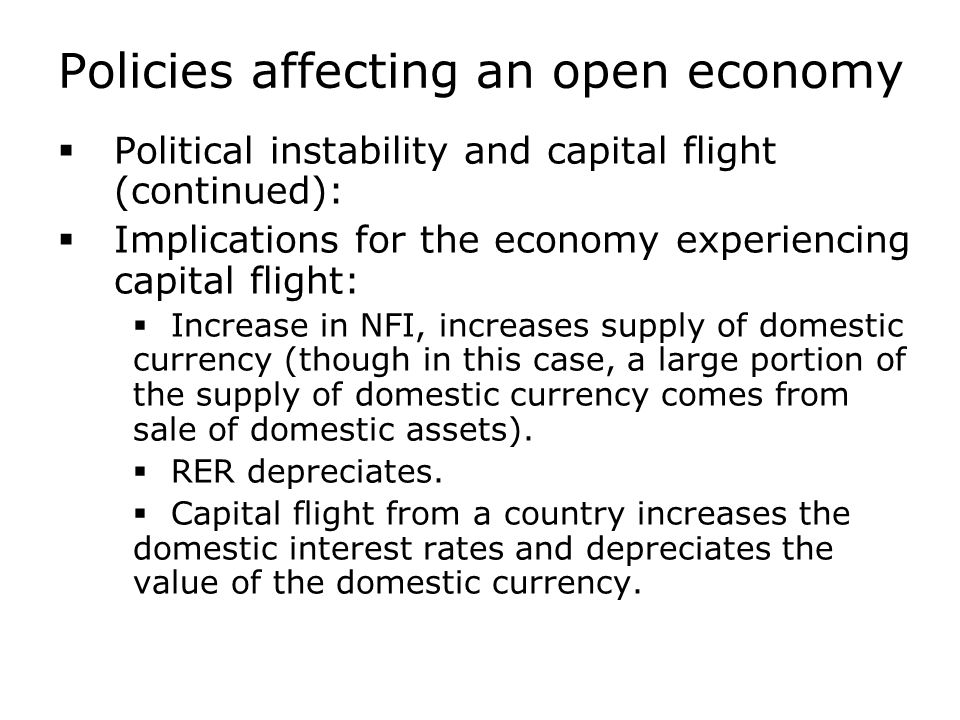 Policies affecting an open economy  Political instability and capital flight (continued):  Implications for the economy experiencing capital flight:  Increase in NFI, increases supply of domestic currency (though in this case, a large portion of the supply of domestic currency comes from sale of domestic assets).