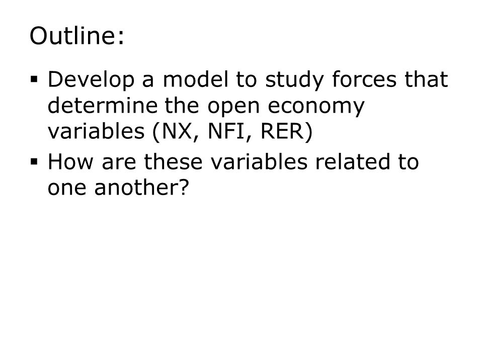 Outline:  Develop a model to study forces that determine the open economy variables (NX, NFI, RER)  How are these variables related to one another