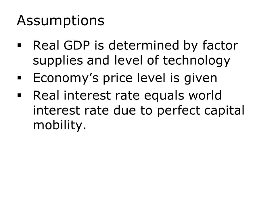 Assumptions  Real GDP is determined by factor supplies and level of technology  Economy's price level is given  Real interest rate equals world interest rate due to perfect capital mobility.