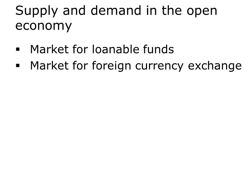 Supply and demand in the open economy  Market for loanable funds  Market for foreign currency exchange