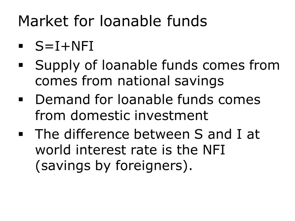 Market for loanable funds  S=I+NFI  Supply of loanable funds comes from comes from national savings  Demand for loanable funds comes from domestic