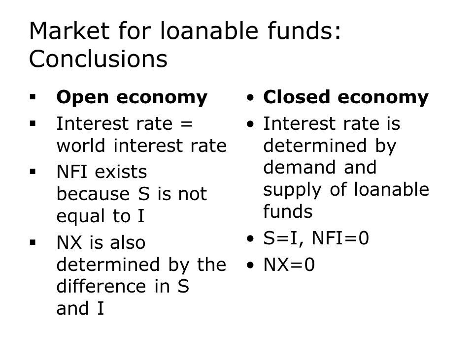 Market for loanable funds: Conclusions  Open economy  Interest rate = world interest rate  NFI exists because S is not equal to I  NX is also determined by the difference in S and I Closed economy Interest rate is determined by demand and supply of loanable funds S=I, NFI=0 NX=0