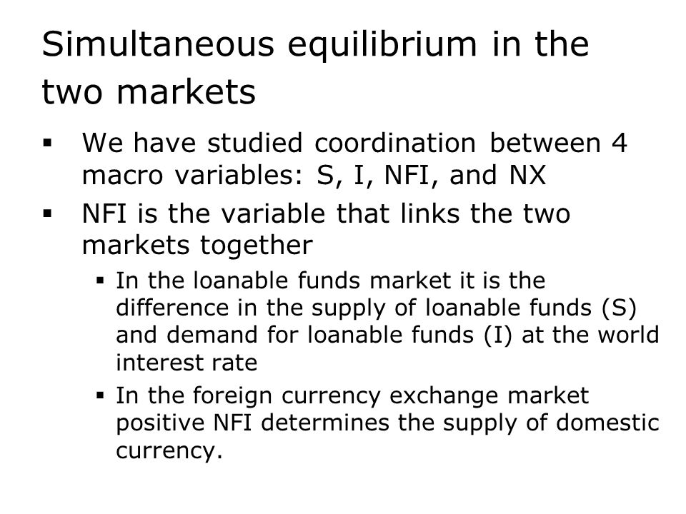 Simultaneous equilibrium in the two markets  We have studied coordination between 4 macro variables: S, I, NFI, and NX  NFI is the variable that links the two markets together  In the loanable funds market it is the difference in the supply of loanable funds (S) and demand for loanable funds (I) at the world interest rate  In the foreign currency exchange market positive NFI determines the supply of domestic currency.