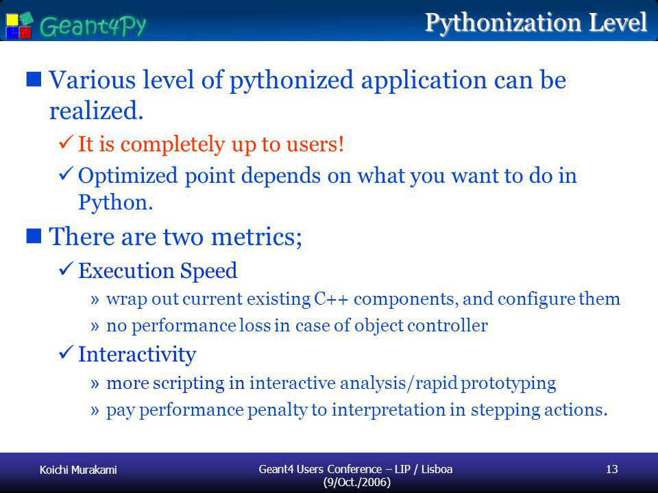 Koichi Murakami Geant4 Users Conference – LIP / Lisboa (9/Oct./2006) 13 Pythonization Level Various level of pythonized application can be realized.