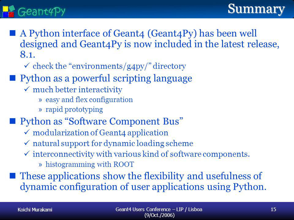 Koichi Murakami Geant4 Users Conference – LIP / Lisboa (9/Oct./2006) 15 Summary A Python interface of Geant4 (Geant4Py) has been well designed and Geant4Py is now included in the latest release, 8.1.