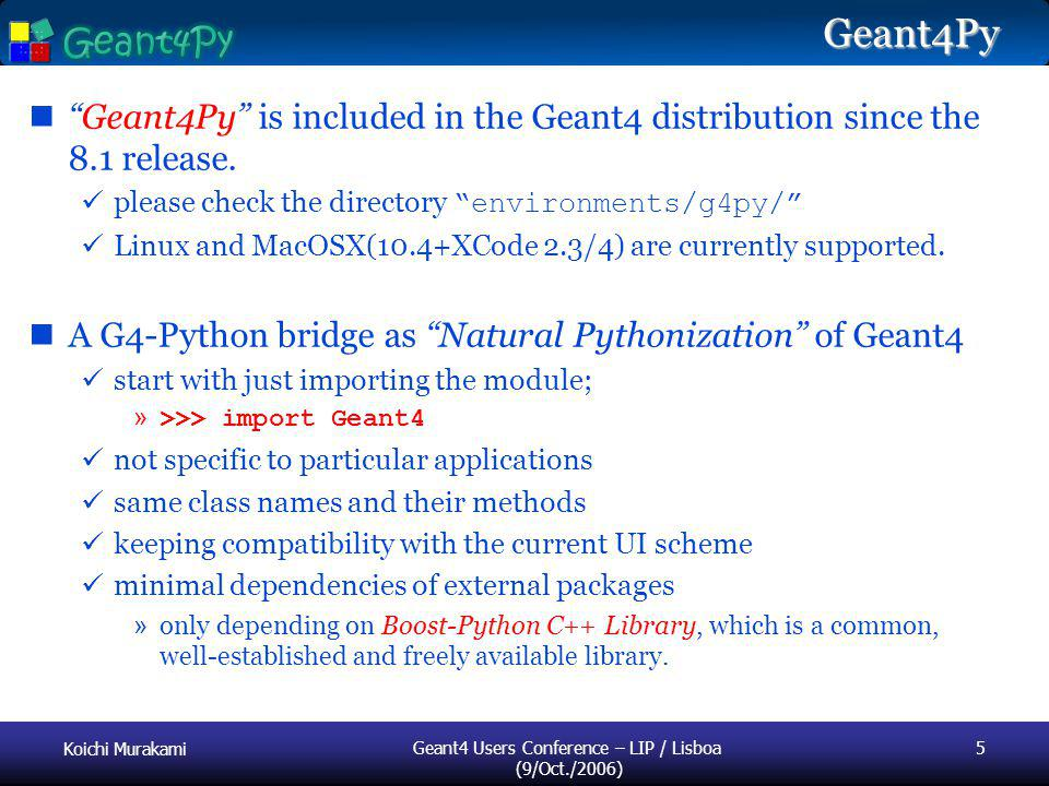 Koichi Murakami Geant4 Users Conference – LIP / Lisboa (9/Oct./2006) 5 Geant4Py Geant4Py is included in the Geant4 distribution since the 8.1 release.