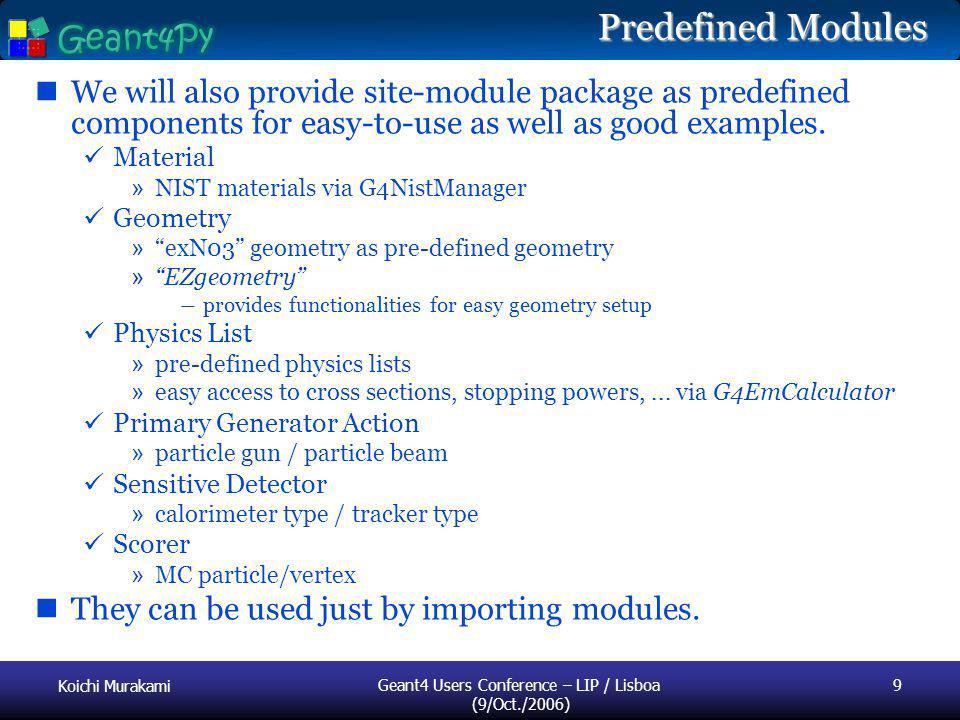Koichi Murakami Geant4 Users Conference – LIP / Lisboa (9/Oct./2006) 9 Predefined Modules We will also provide site-module package as predefined compo