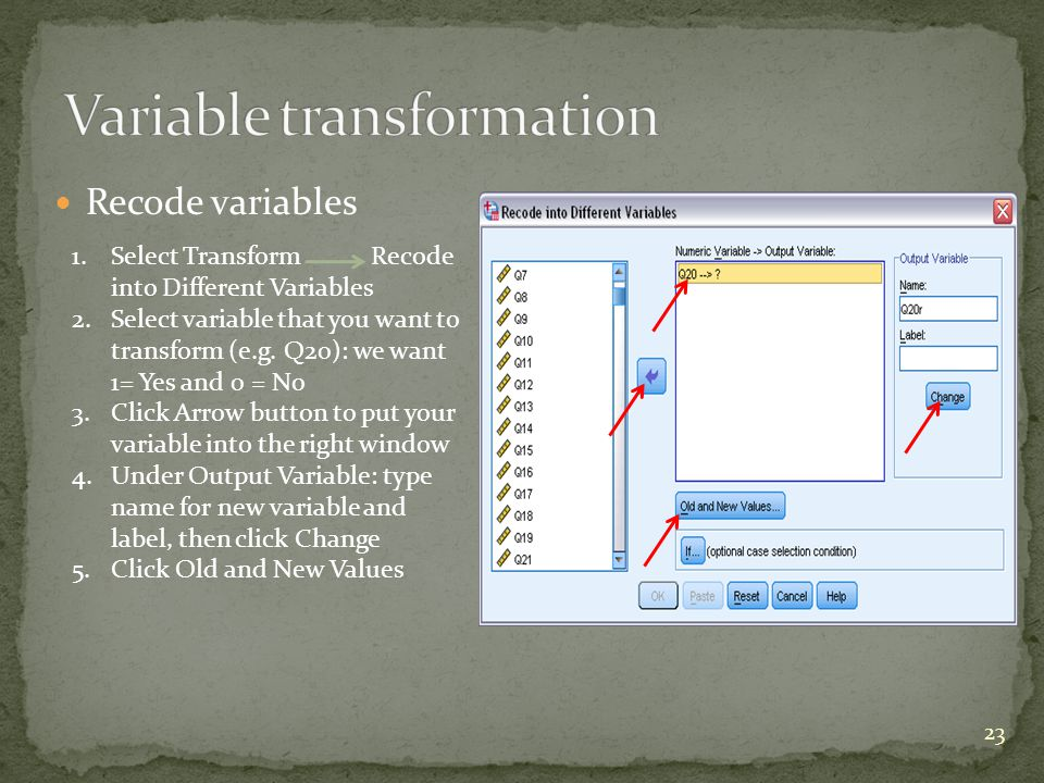 Recode variables 1.Select Transform Recode into Different Variables 2.Select variable that you want to transform (e.g.