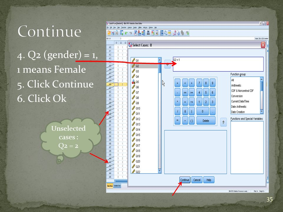4. Q2 (gender) = 1, 1 means Female 5. Click Continue 6. Click Ok Unselected cases : Q2 = 2 35