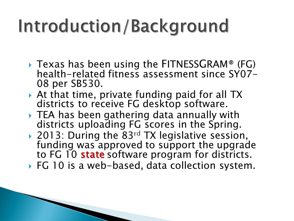  Texas has been using the F ITNESS G RAM® (FG) health-related fitness assessment since SY07- 08 per SB530.