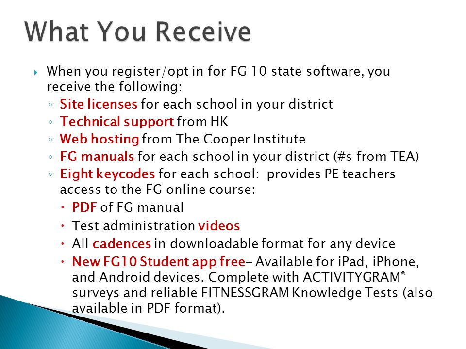  When you register/opt in for FG 10 state software, you receive the following: ◦ Site licenses for each school in your district ◦ Technical support from HK ◦ Web hosting from The Cooper Institute ◦ FG manuals for each school in your district (#s from TEA) ◦ Eight keycodes for each school: provides PE teachers access to the FG online course:  PDF of FG manual  Test administration videos  All cadences in downloadable format for any device  New FG10 Student app free- Available for iPad, iPhone, and Android devices.
