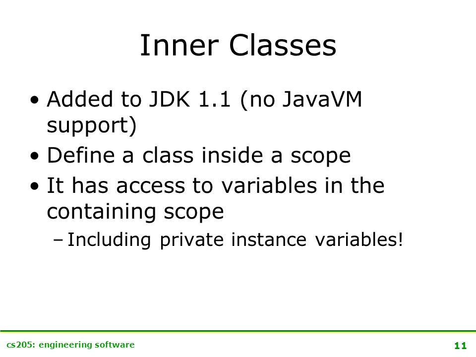 11 cs205: engineering software Inner Classes Added to JDK 1.1 (no JavaVM support) Define a class inside a scope It has access to variables in the containing scope –Including private instance variables!